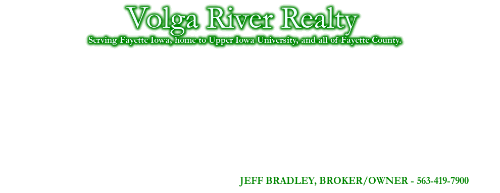 Volga River Realty, JEFF BRADLEY, BROKER/OWNER - 563-419-7900, Serving Fayette Iowa, home to Upper Iowa University, and all of Fayette County., DENNY MARTIN, ASSOCIATE BROKER - 563-920-8385, JEFF MARCKS, ASSOCIATE BROKER - 319-231-9037